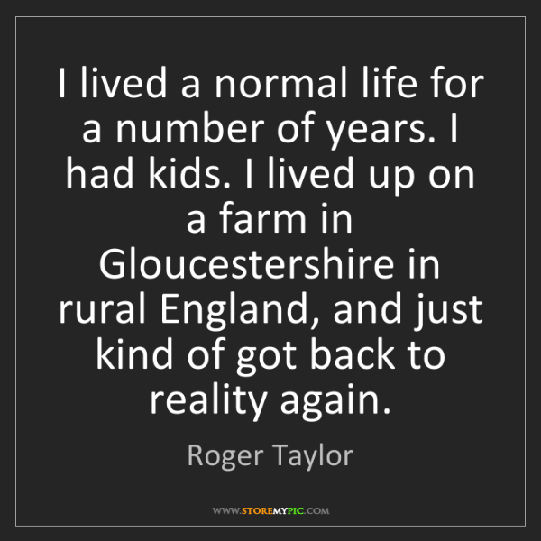 Roger Taylor: I lived a normal life for a number of years. I had kids....
