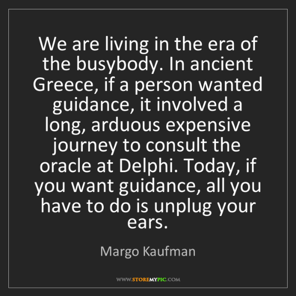 Margo Kaufman: We are living in the era of the busybody. In ancient...