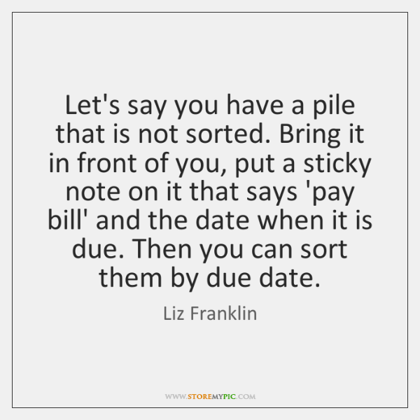 Let's say you have a pile that is not sorted. Bring it ...