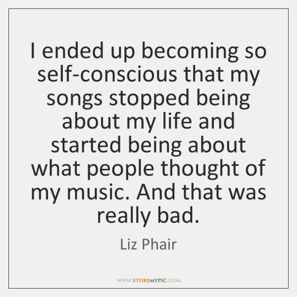 I ended up becoming so self-conscious that my songs stopped being about ...