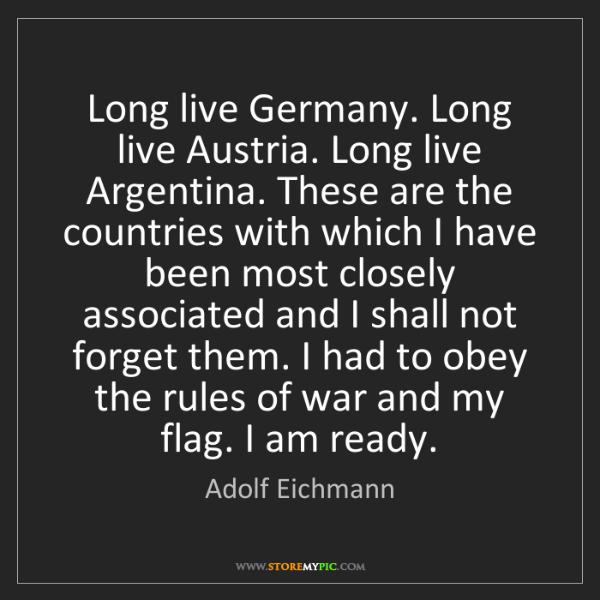 Adolf Eichmann: Long live Germany. Long live Austria. Long live Argentina....