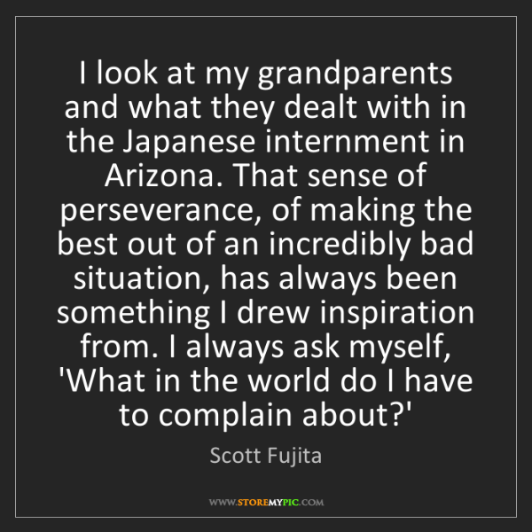 Scott Fujita: I look at my grandparents and what they dealt with in...