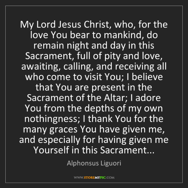 Alphonsus Liguori: My Lord Jesus Christ, who, for the love You bear to mankind,...