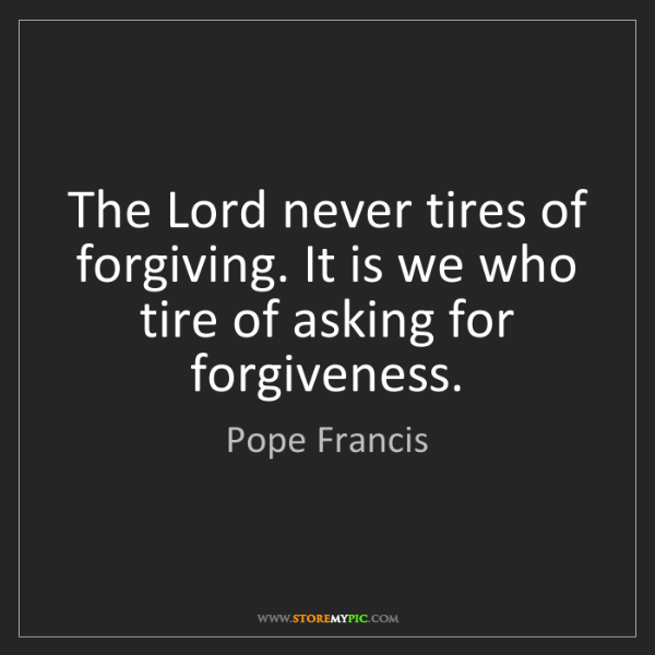 Pope Francis: The Lord never tires of forgiving. It is we who tire...