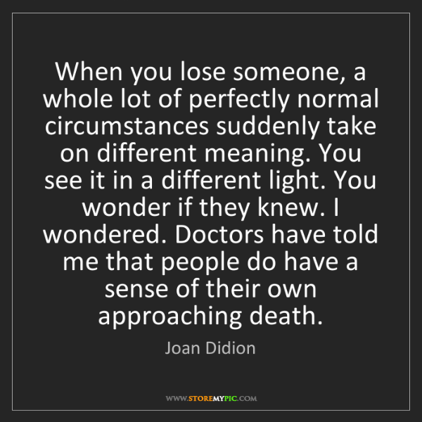 Joan Didion: When you lose someone, a whole lot of perfectly normal...