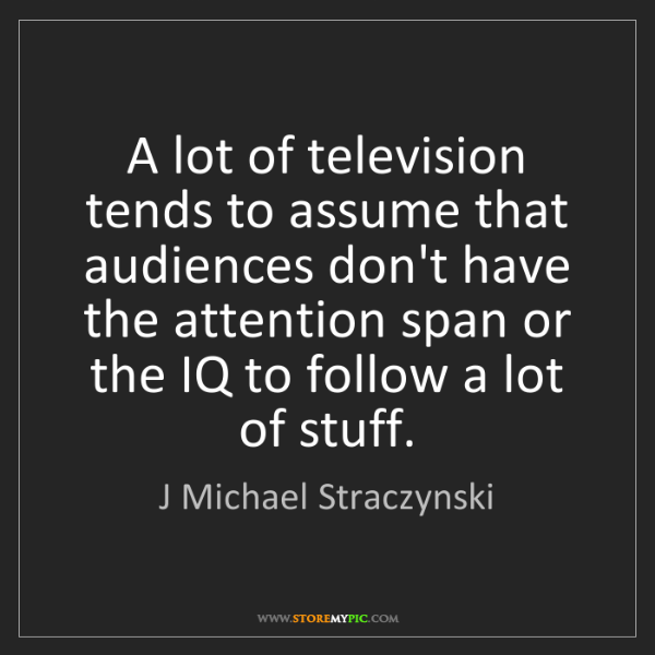 J Michael Straczynski: A lot of television tends to assume that audiences don't...
