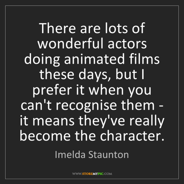 Imelda Staunton: There are lots of wonderful actors doing animated films...
