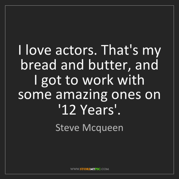 Steve Mcqueen: I love actors. That's my bread and butter, and I got...