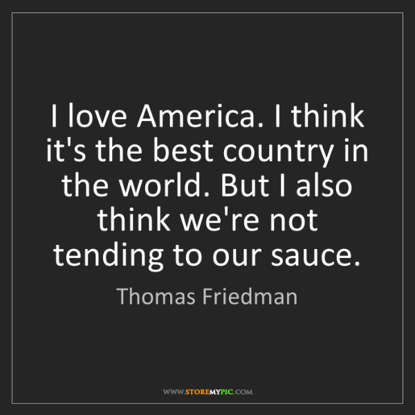 Thomas Friedman: I love America. I think it's the best country in the...
