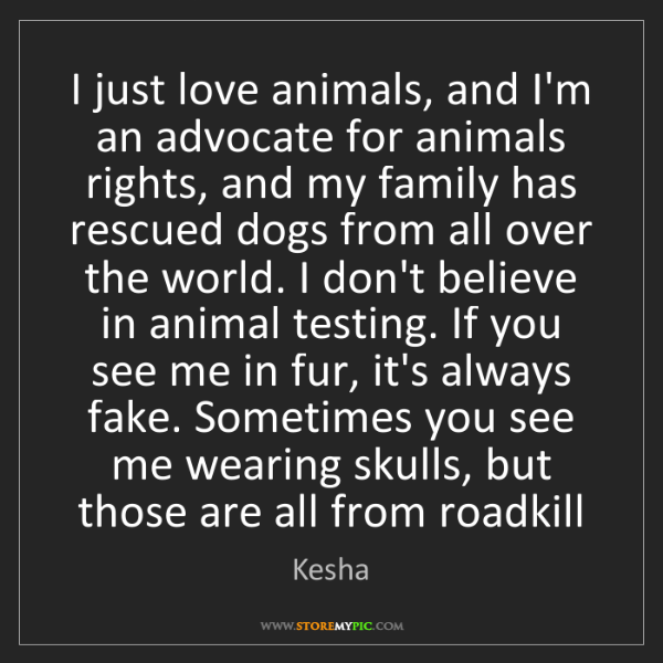 Kesha: I just love animals, and I'm an advocate for animals...
