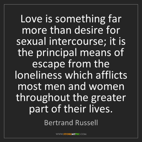 Bertrand Russell: Love is something far more than desire for sexual intercourse;...