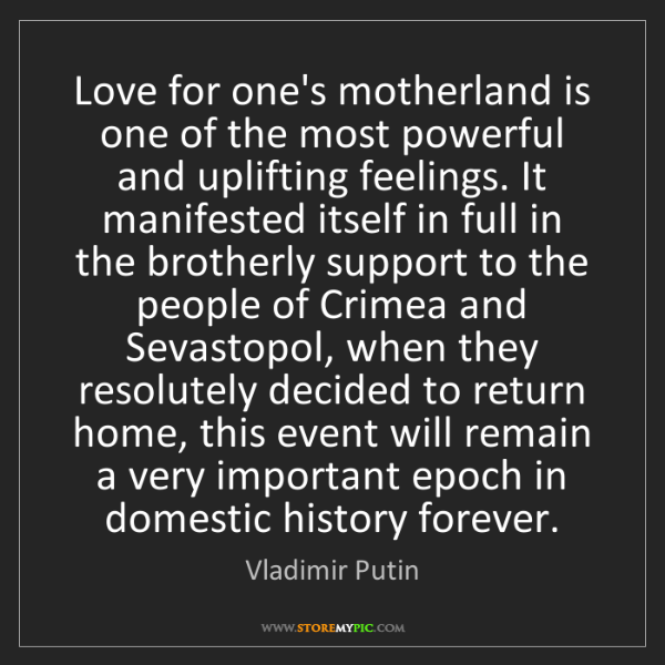 Vladimir Putin: Love for one's motherland is one of the most powerful...