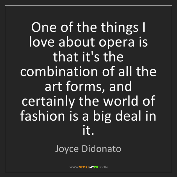 Joyce Didonato: One of the things I love about opera is that it's the...