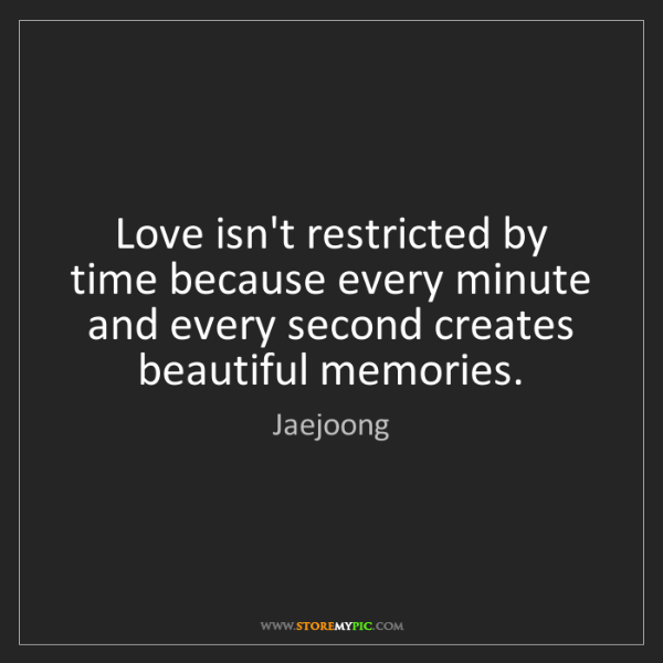 Jaejoong: Love isn't restricted by time because every minute and...