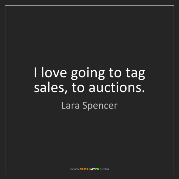 Lara Spencer: I love going to tag sales, to auctions.