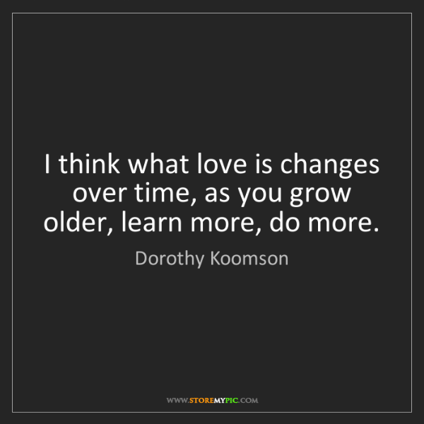 Dorothy Koomson: I think what love is changes over time, as you grow older,...