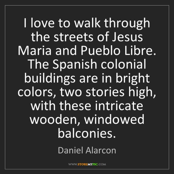 Daniel Alarcon: I love to walk through the streets of Jesus Maria and...