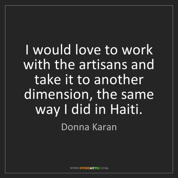 Donna Karan: I would love to work with the artisans and take it to...