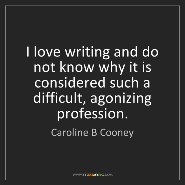 Caroline B Cooney: I love writing and do not know why it is considered such...