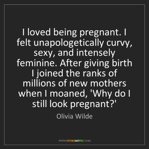 Olivia Wilde: I loved being pregnant. I felt unapologetically curvy,...