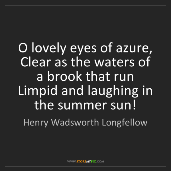 Henry Wadsworth Longfellow: O lovely eyes of azure, Clear as the waters of a brook...