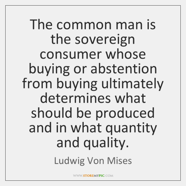 The common man is the sovereign consumer whose buying or abstention from ...