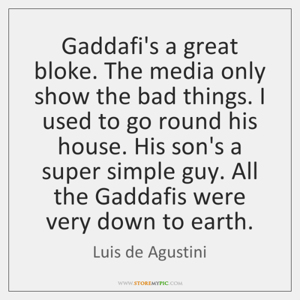 Gaddafi's a great bloke. The media only show the bad things. I ...