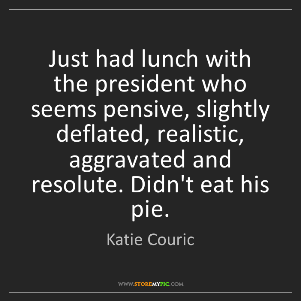 Katie Couric: Just had lunch with the president who seems pensive,...