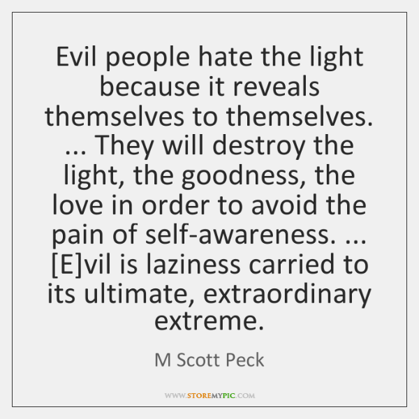 Evil people hate the light because it reveals themselves to themselves. ... They ...