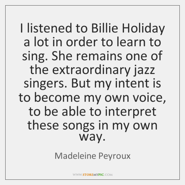 I listened to Billie Holiday a lot in order to learn to ...