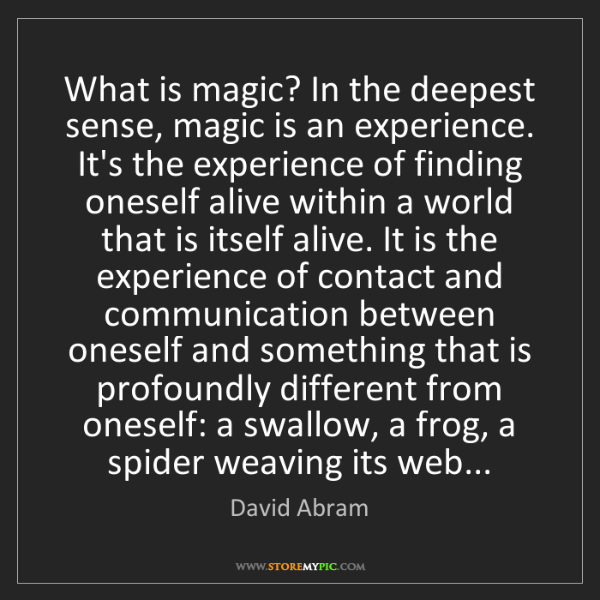 David Abram: What is magic? In the deepest sense, magic is an experience....