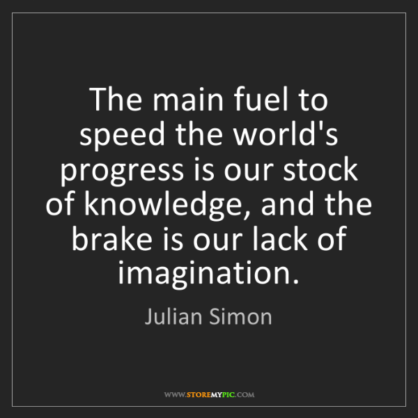 Julian Simon: The main fuel to speed the world's progress is our stock...