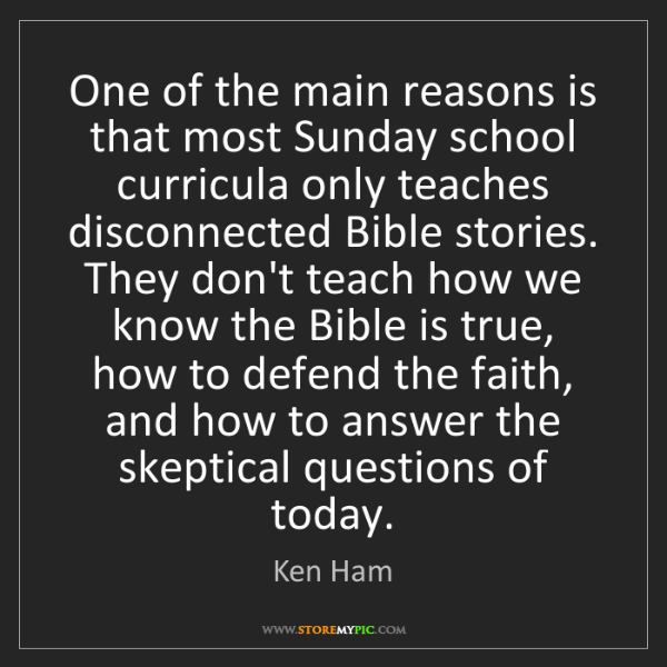 Ken Ham: One of the main reasons is that most Sunday school curricula...
