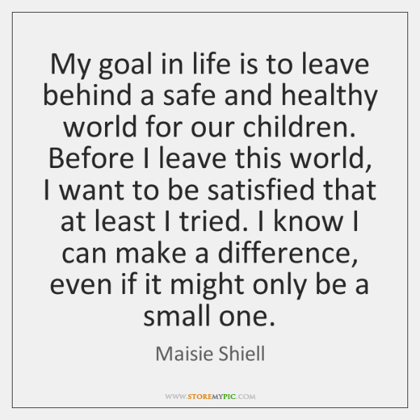 My goal in life is to leave behind a safe and healthy ...