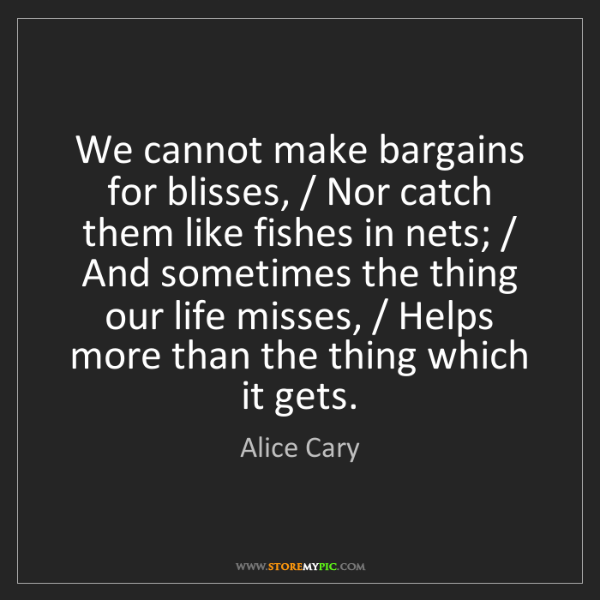 Alice Cary: We cannot make bargains for blisses, / Nor catch them...