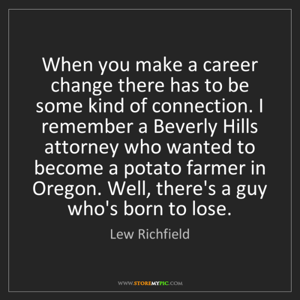 Lew Richfield: When you make a career change there has to be some kind...