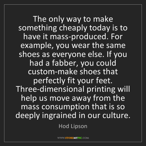 Hod Lipson: The only way to make something cheaply today is to have...
