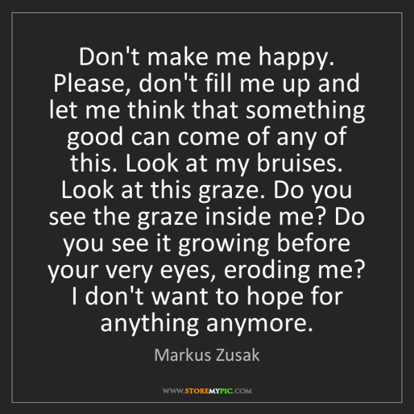 Markus Zusak: Don't make me happy. Please, don't fill me up and let...