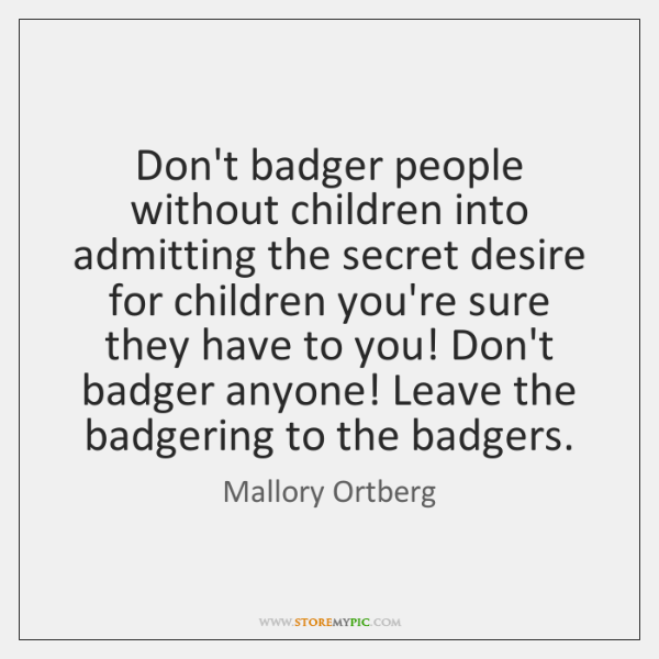 Don't badger people without children into admitting the secret desire for children ...
