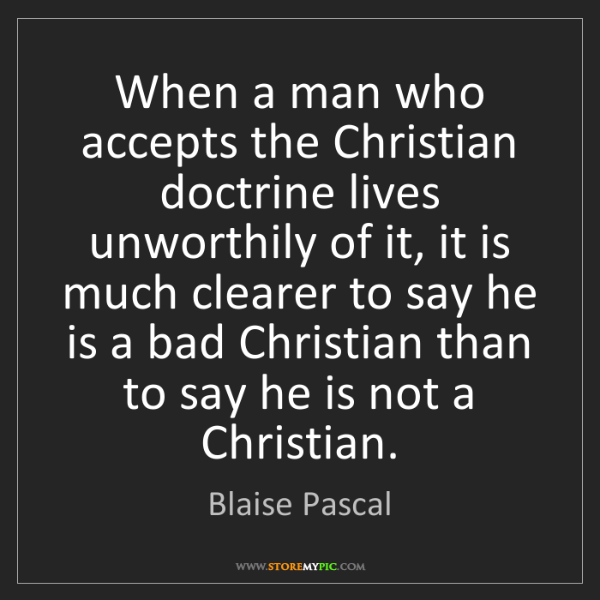 Blaise Pascal: When a man who accepts the Christian doctrine lives unworthily...