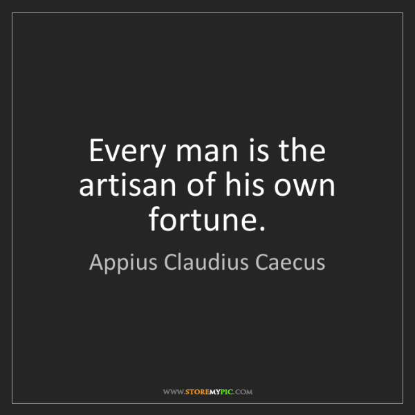 Appius Claudius Caecus: Every man is the artisan of his own fortune.