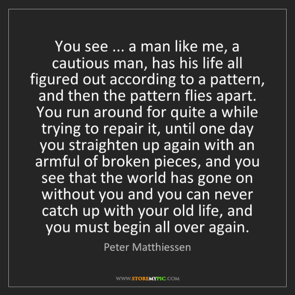 Peter Matthiessen: You see ... a man like me, a cautious man, has his life...
