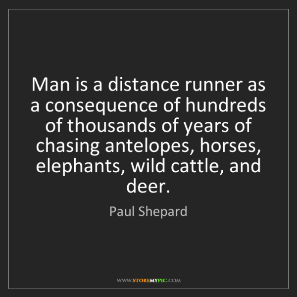 Paul Shepard: Man is a distance runner as a consequence of hundreds...