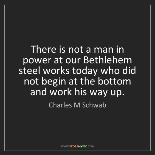 Charles M Schwab: There is not a man in power at our Bethlehem steel works...