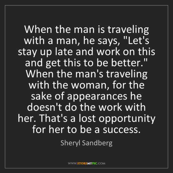 """Sheryl Sandberg: When the man is traveling with a man, he says, """"Let's..."""