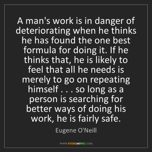 Eugene O'Neill: A man's work is in danger of deteriorating when he thinks...