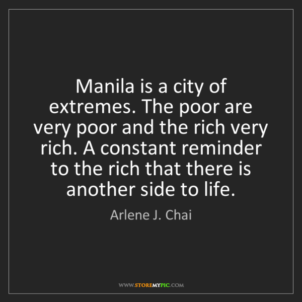 Arlene J. Chai: Manila is a city of extremes. The poor are very poor...