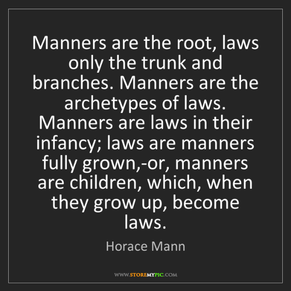 Horace Mann: Manners are the root, laws only the trunk and branches....