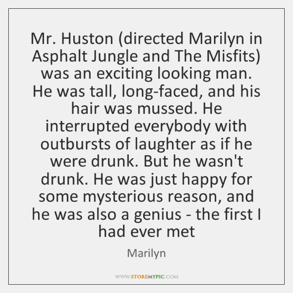 Mr. Huston (directed Marilyn in Asphalt Jungle and The Misfits) was an ...