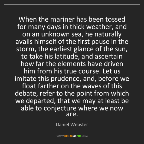 Daniel Webster: When the mariner has been tossed for many days in thick...